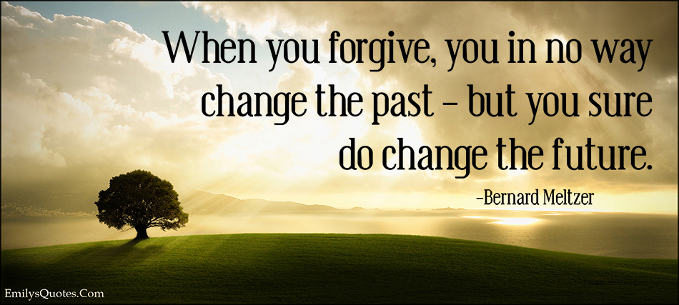 EmilysQuotes.Com - forgive, change, past, future, inspirational, life, Bernard Meltzer