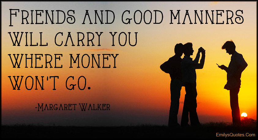 EmilysQuotes.Com - friends, manners, carry, money, morality, being a good person, Margaret Walker