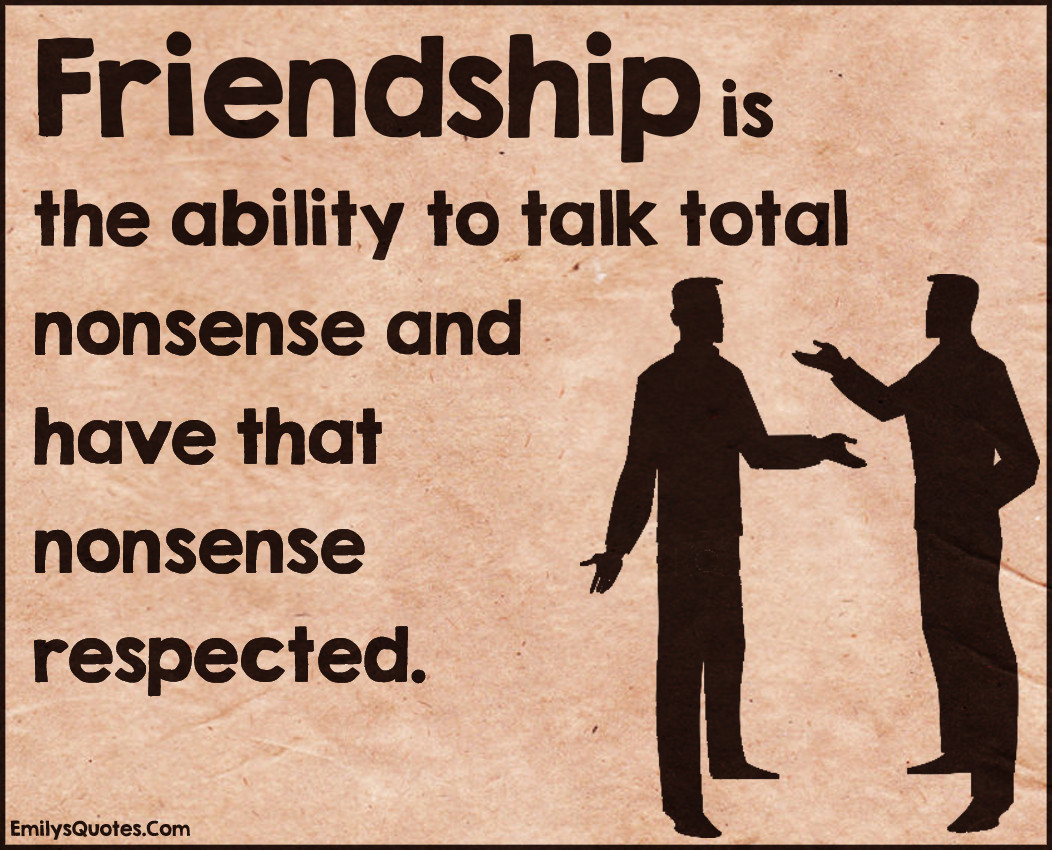 Inspirational Quotes About Friendships Friendship Is The Ability To Talk Total Nonsense And Have That