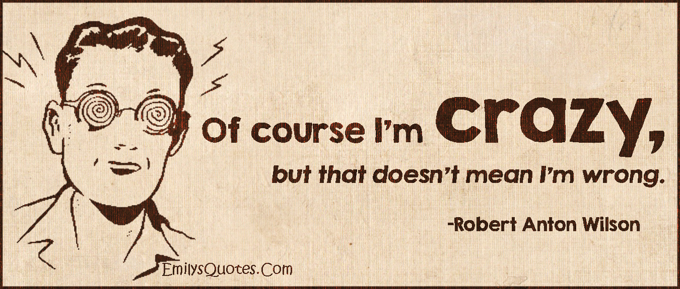 EmilysQuotes.Com - funny, crazy, mean, wrong, being right, Robert Anton Wilson