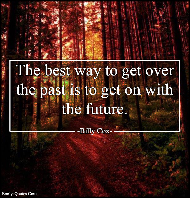 EmilysQuotes.Com - get over, moving on, past, get on, future, inspirational, life, advice, Billy Cox