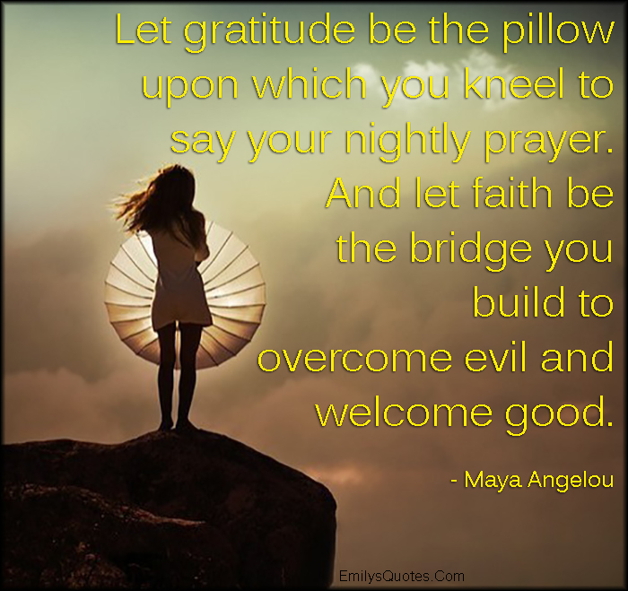 EmilysQuotes.Com - gratitude, thankful, pillow, prayer, faith, bridge, overcome, evil, amazing, great, inspirational, positive, encouraging,  Maya Angelou