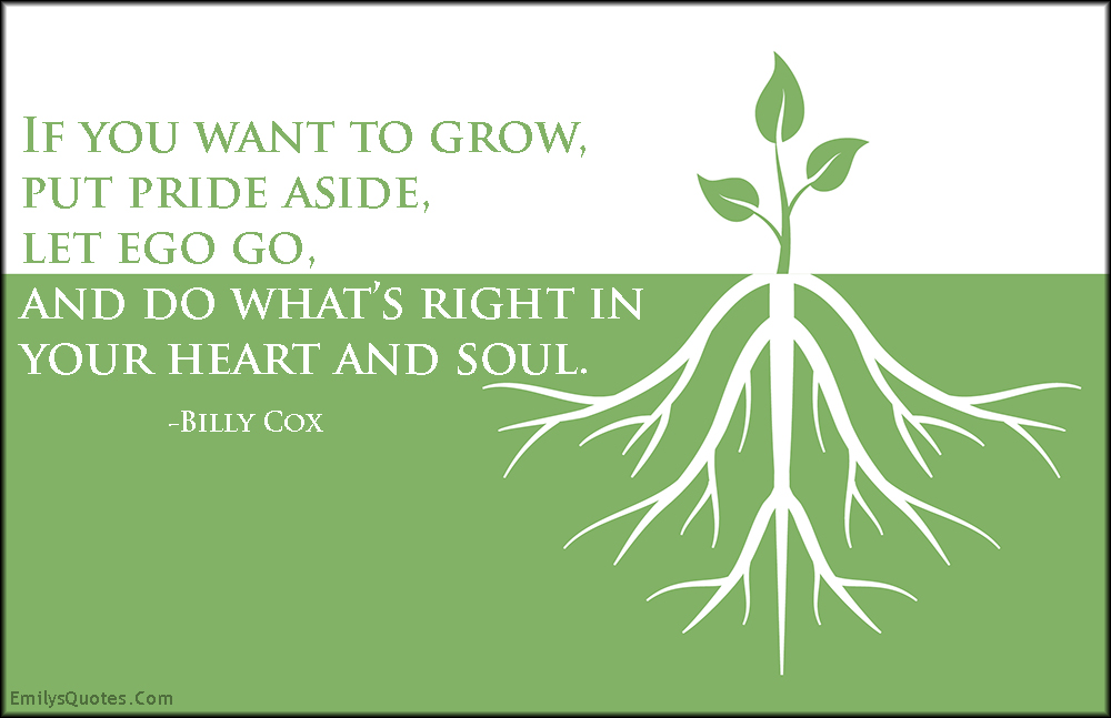 EmilysQuotes.Com - grow, pride, ego, letting go, right, heart, soul, inspirational, advice, Billy Cox