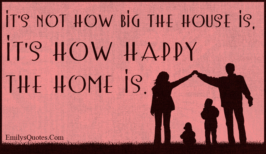 EmilysQuotes.Com - how big, house, happiness, home, family, positive, inspirational, unknown