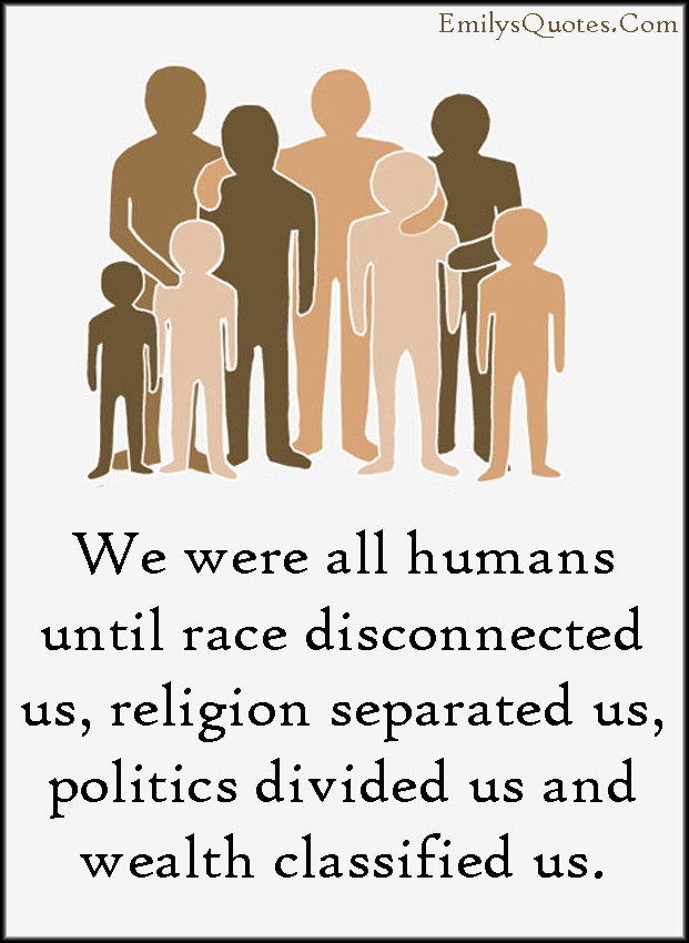 EmilysQuotes.Com - humans, people, race, disconnected, religion, separated, politics, divided, wealth, classified, amazing, great, inspirational, sad, morality, unknown