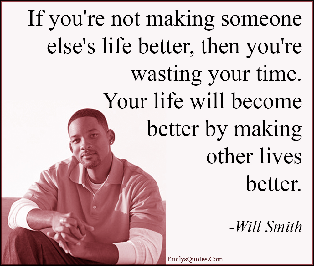 EmilysQuotes.Com - life, better, change, wasting, time, lives, inspirational, amazing, great, caring, being a good person, kindness, morality, Will Smith