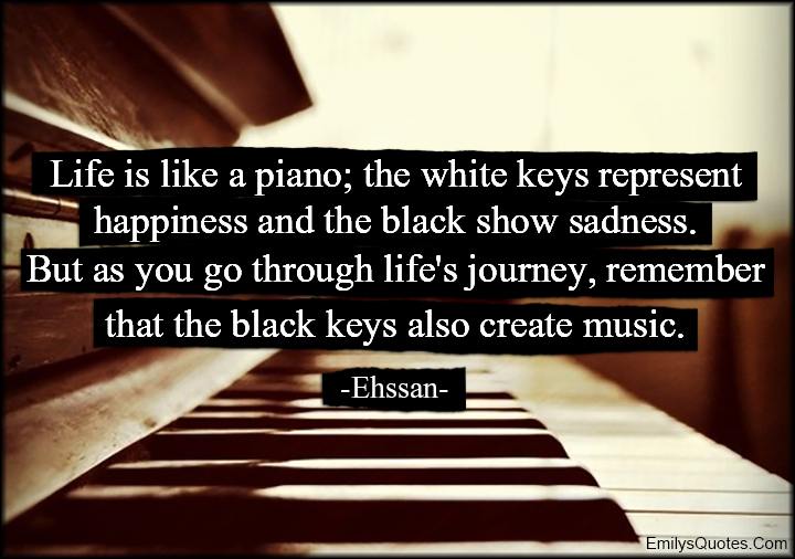 EmilysQuotes.Com - life, piano, white keys, happiness, black, sadness, journey, remember, black keys, create, music, inspirational, wisdom, sad, advice, Ehssan