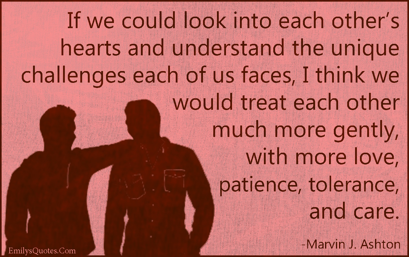 EmilysQuotes.Com - look into, heart, understanding, unique, different, challenges, treat, relationship, gently, love, patience, tolerance, care, inspirational, morality, being a good person, Marvin J. Ashton