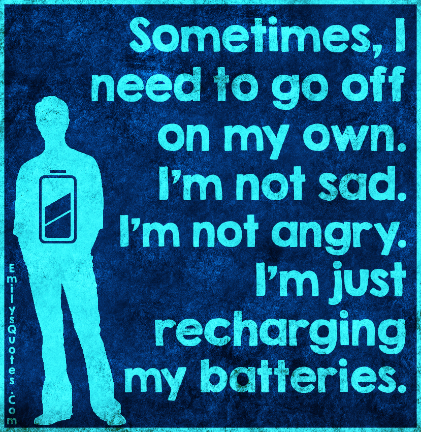 EmilysQuotes.Com - need, go off, on my own, sad, angry, recharing, batteries, reason, feelings, inspirational, alone, unknown