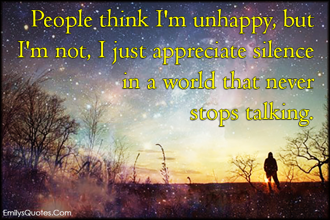 Superior People Think Iu0027m Unhappy, But Iu0027m Not, I Just Appreciate Silence In A World  That Never Stops Talking | Popular Inspirational Quotes At EmilysQuotes