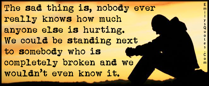 You Know What Hurts So Much It S When Someone Made You: The Sad Thing Is, Nobody Ever Really Knows How Much Anyone