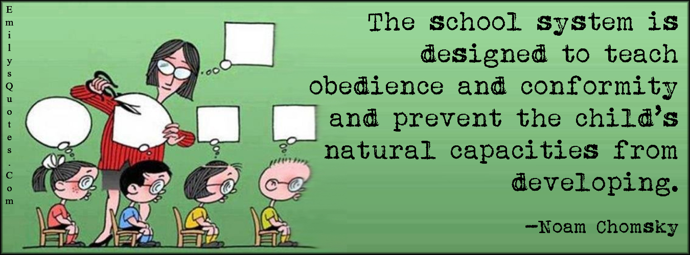 EmilysQuotes.Com - school, system, designed, teach, obedience, conformity, natural, capacities, developing, intelligent, mistake, education, consequences, Noam Chomsky