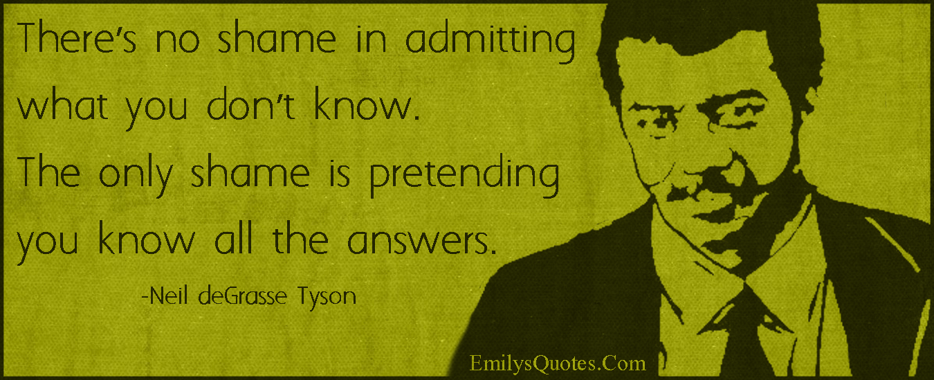 EmilysQuotes.Com - shame, admit, know, pretend, answers, intelligent, inspirational, Neil deGrasse Tyson