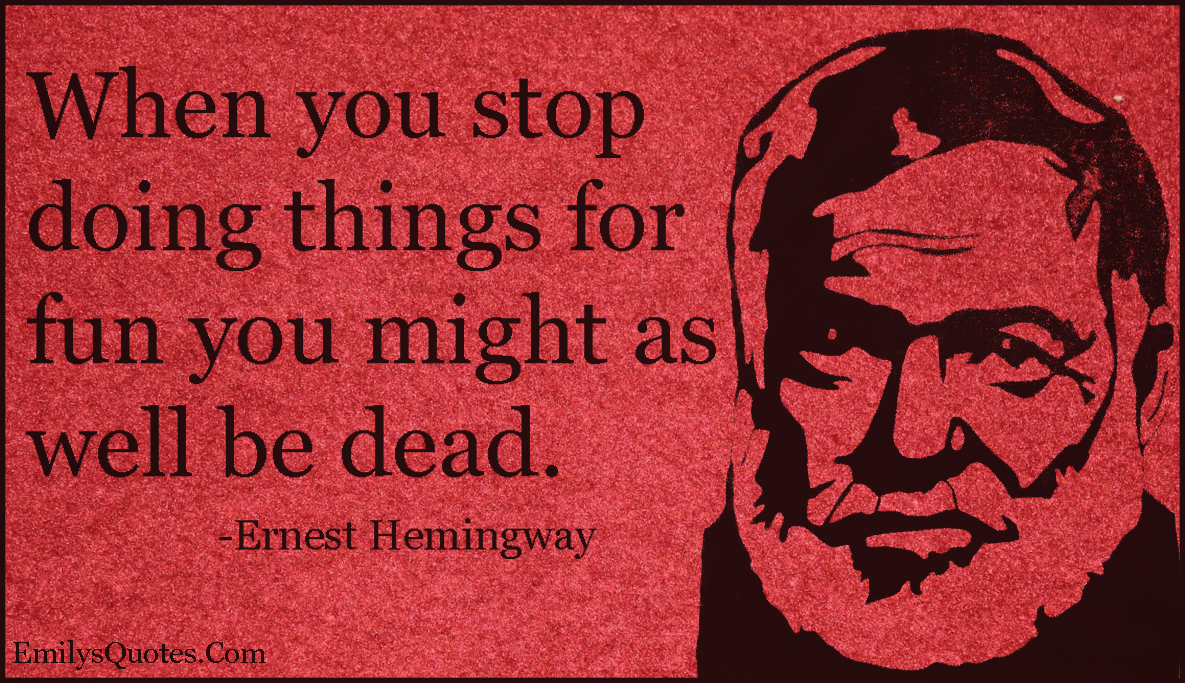 EmilysQuotes.Com - stop, doing things, fun, dead, attitude, reason, intelligent, life, Ernest Hemingway