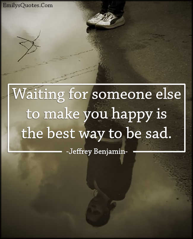 EmilysQuotes.Com - waiting, someone else, happiness, best way, sad, feelings, consequences, Jeffrey Benjamin