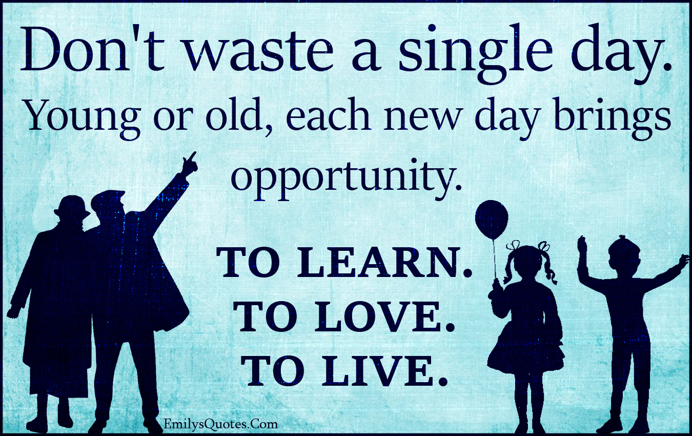 EmilysQuotes.Com - waste, single day, old, young, new day, opportunity, learn, love, live, amazing, great, inspirational, attitude, life, encouraging, time, unknown