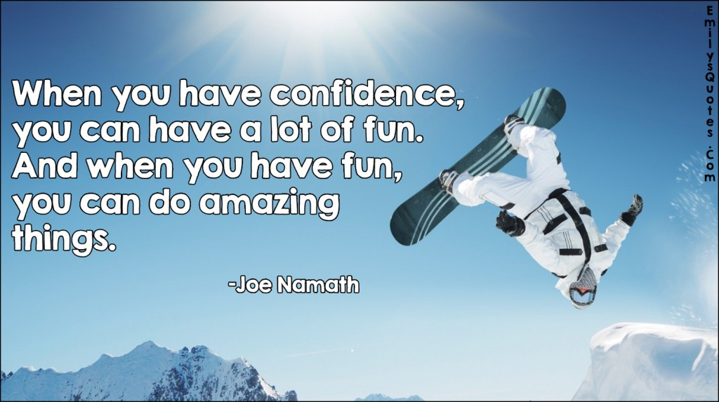 When You Have Confidence, You Can Have A Lot Of Fun. And