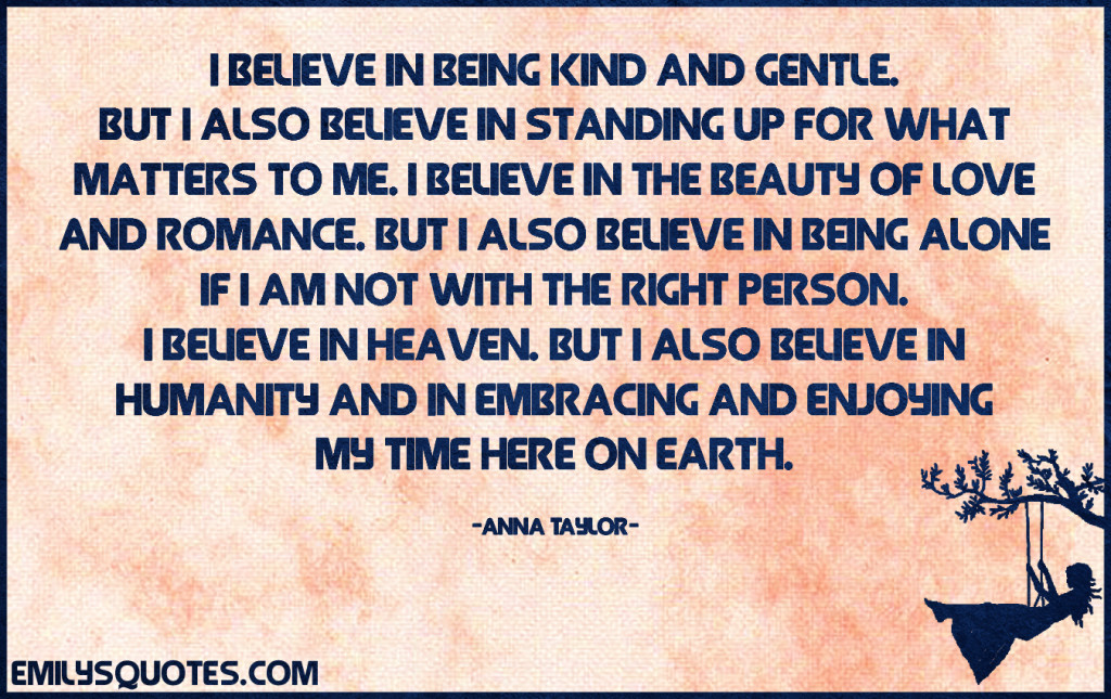 EmilysQuotes.Com-believe-kind-gentle-standing-up-matter-beauty-love-romance-alone-right-person-partner-relationship-heaven-humanity-people-embrace-time-Earth-inspirational-positive-life-Anna-Taylor