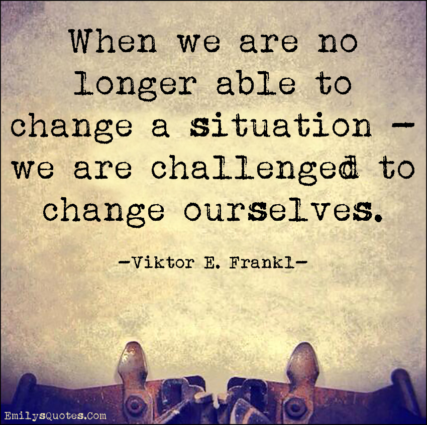 When we are no longer able to change a situation we are challenged