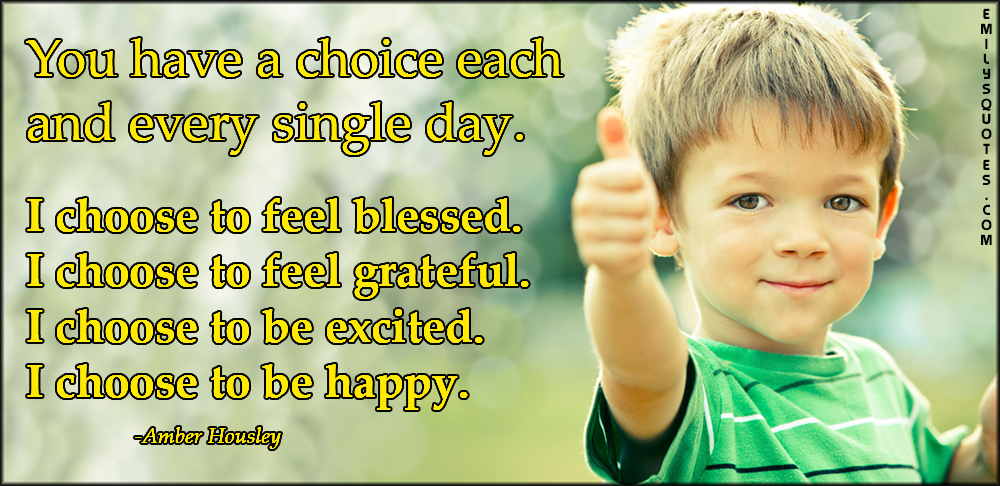EmilysQuotes.Com - choice, feelings, blessed, grateful, thankful, excited, happy, inspirational, positive, life, Amber Housley