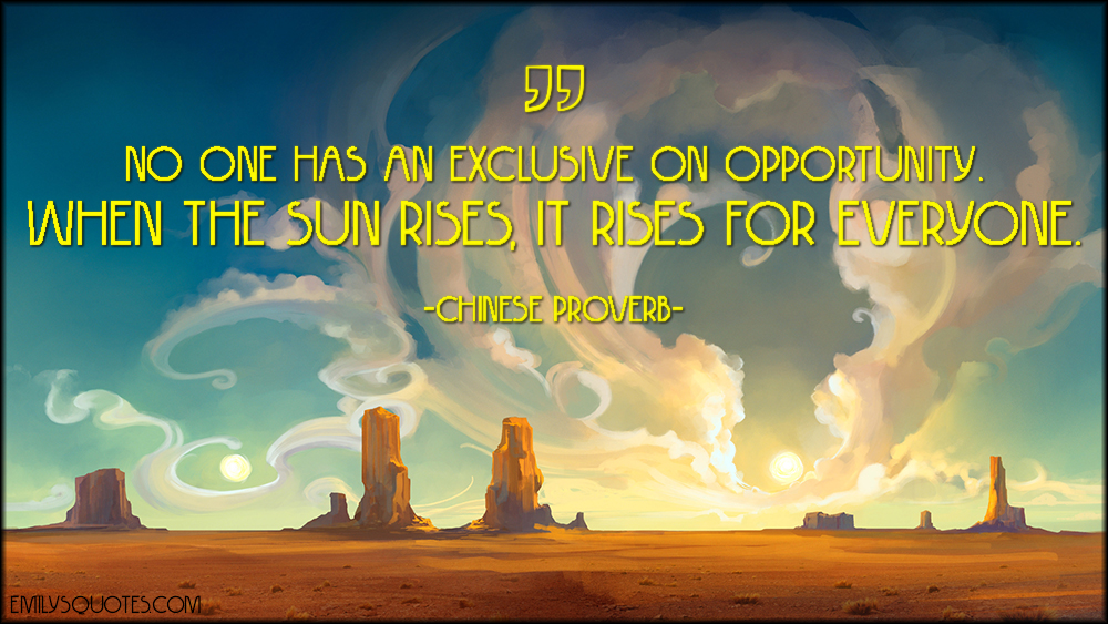 no one has an exclusive on opportunity when the sun rises