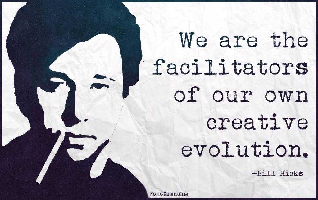 EmilysQuotes.Com - facilitator, own, creative, evolution, intelligent, wisdom, Bill Hicks