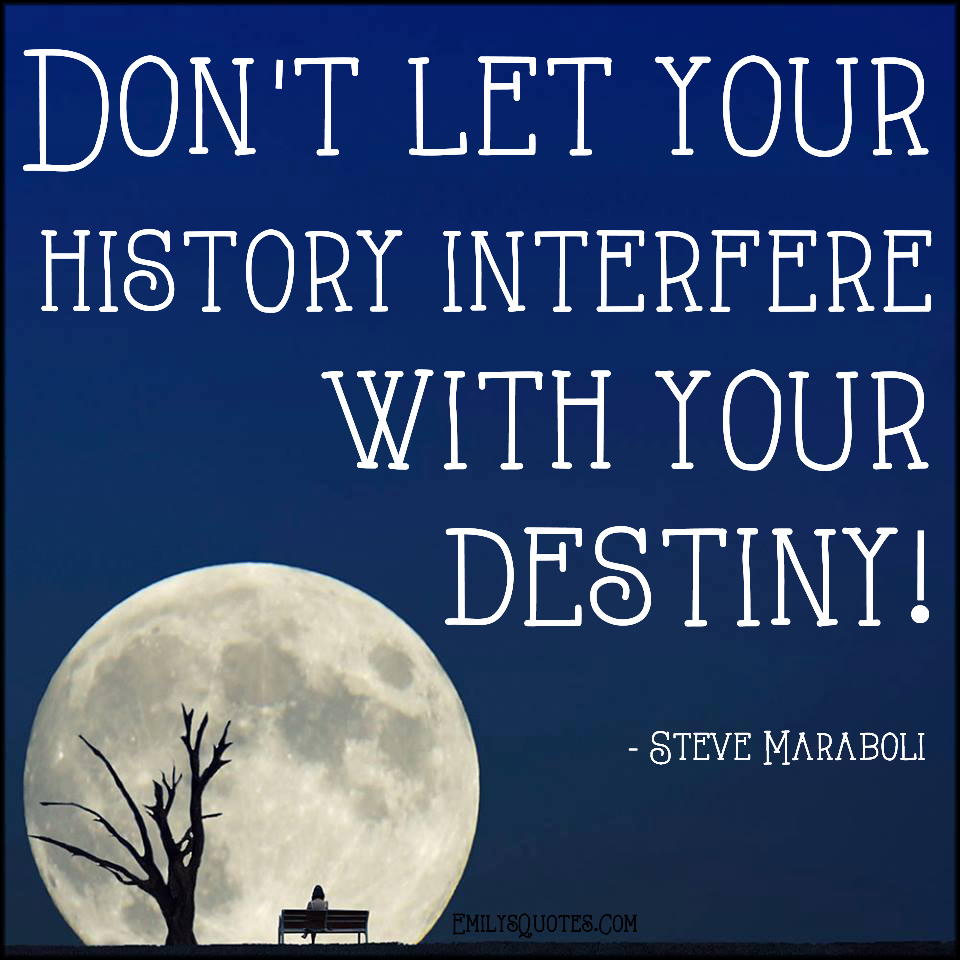 EmilysQuotes.Com - history, interfere, destiny, inspirational, advice, past, future,  Steve Maraboli