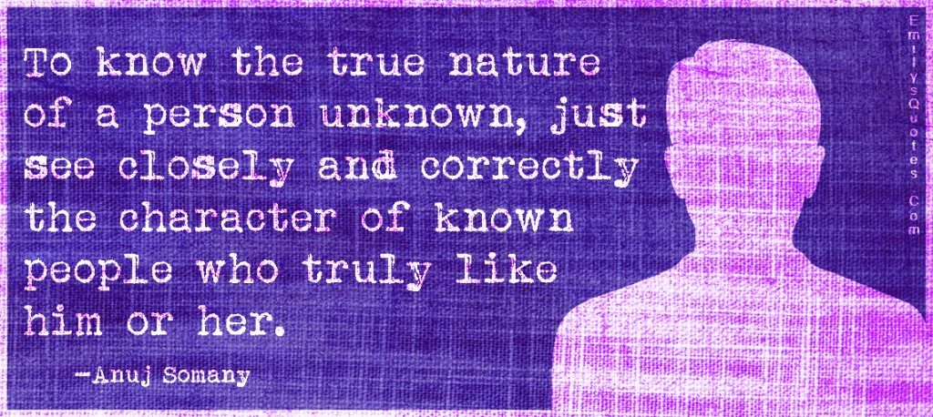 EmilysQuotes.Com - know, true nature, person, unknown, character, known, people, like, understanding, advice, intelligent, Anuj Somany