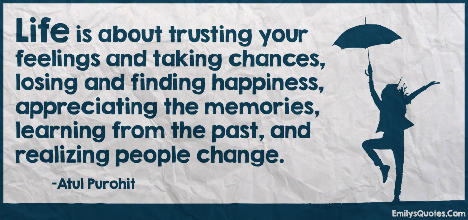 EmilysQuotes.Com - life, trust, feelings, taking chance, losing, happiness, appreciate, thankful, memories, learning, past, realize, understand, people, change, amazing, great, inspirational, Atul Purohit