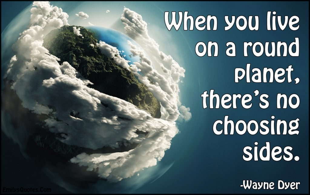 EmilysQuotes.Com - live, life, round planet, Earth, choosing sides, amazing, great, inspirational, morality, Wayne Dyer