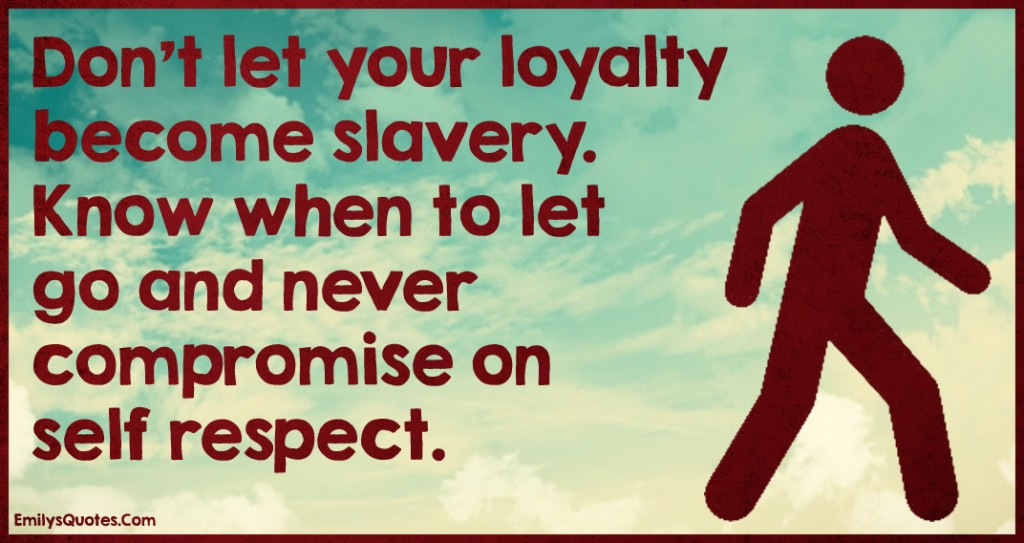 EmilysQuotes.Com - loyalty, slavery, let go, compromise, respect, advice, relationship, unknown