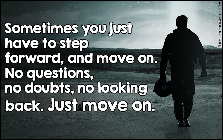 sometimes you just have to step forward  and move on  no questions  no doubts  no looking back