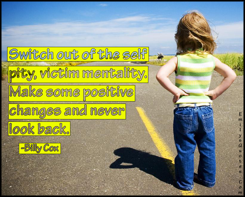 EmilysQuotes.Com - switch out, self pity, victim, mentality, positive, change, look back, advice, inspirational, encouraging, Billy Cox