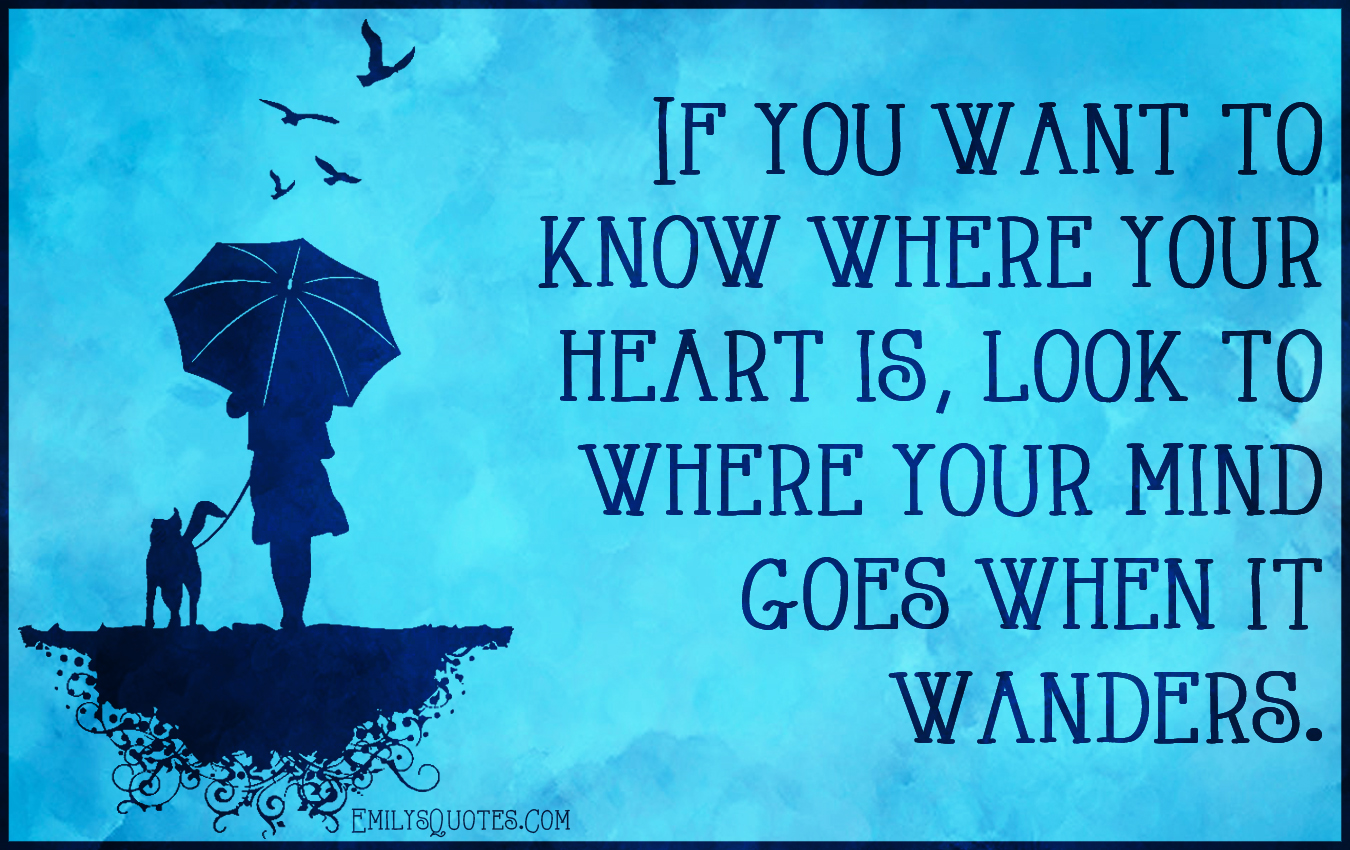 If You Want To Know Where Your Heart Is, Look To Where