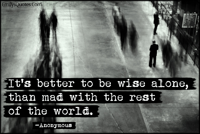 It's Better To Be Wise Alone, Than Mad With The Rest Of