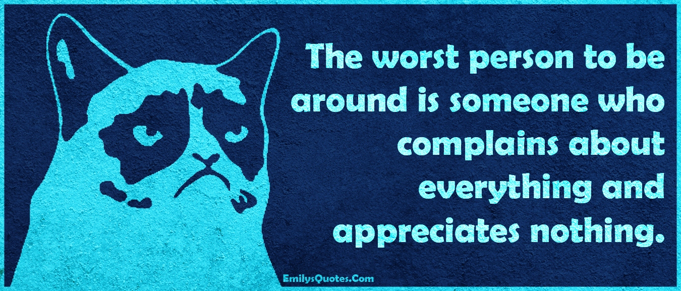 Do Not Complain If The Person You Love Don T Love You Back: The Worst Person To Be Around Is Someone Who Complains