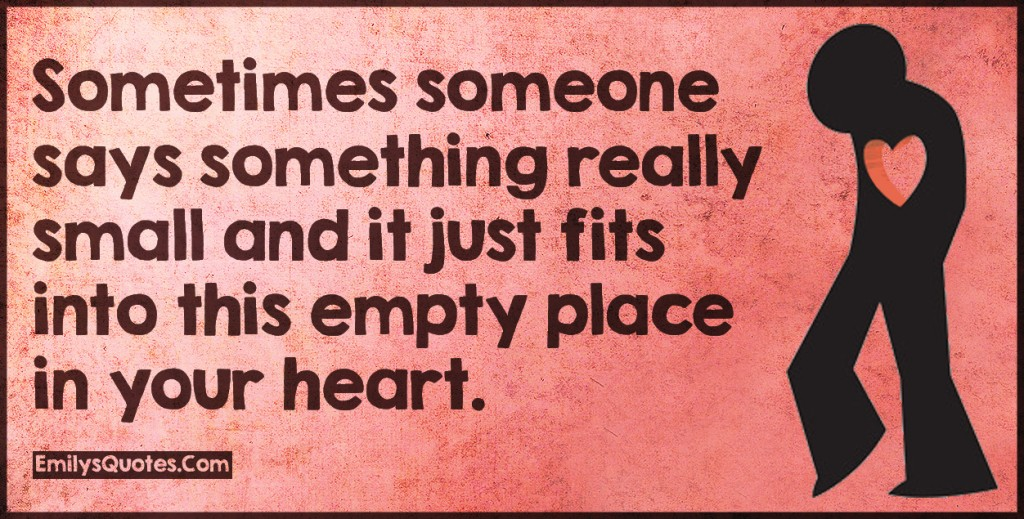 Sometimes someone says something really small and it just fits into this empty place in your heart.