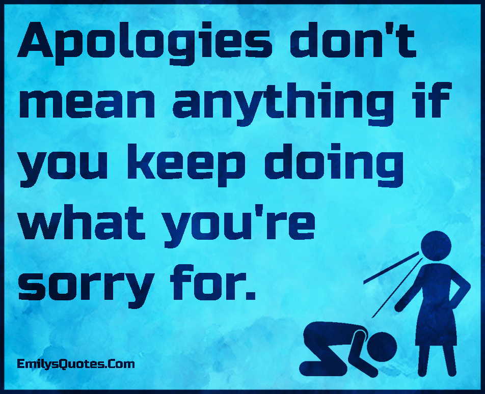 EmilysQuotes.Com - apologies, mean, keep doing, sorry, relationship, unknown