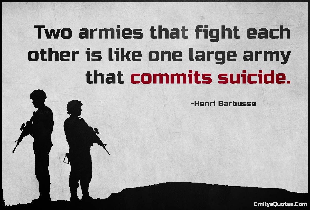 Sad Suicide Quotes Two Armies That Fight Each Other Is Like One Large Army That