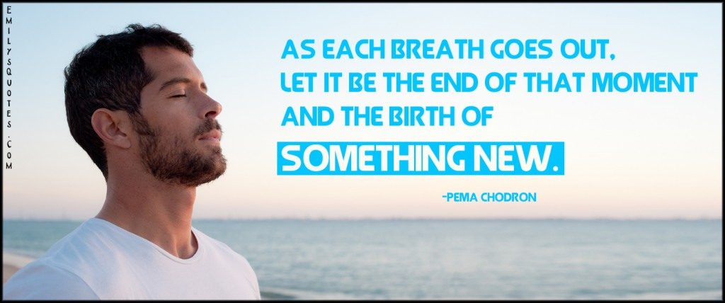 EmilysQuotes.Com - breath, the end, moment, birth, something new, inspirational, life, Pema Chodron