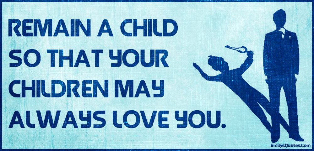 Remain A Child So That Your Children May Always Love You Popular Interesting Inspirational Quotes About Loving Children