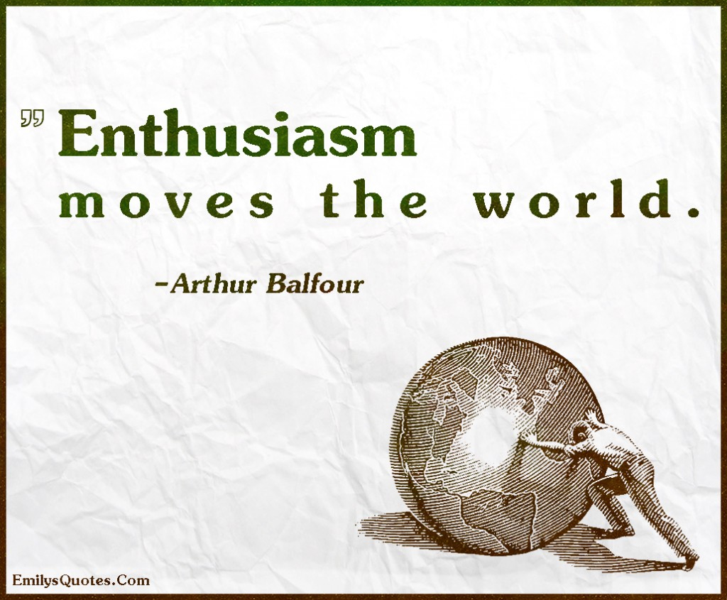 EmilysQuotes.Com - enthusiasm, move, world, change, inspirational, intelligent, attitude, great, Arthur Balfour