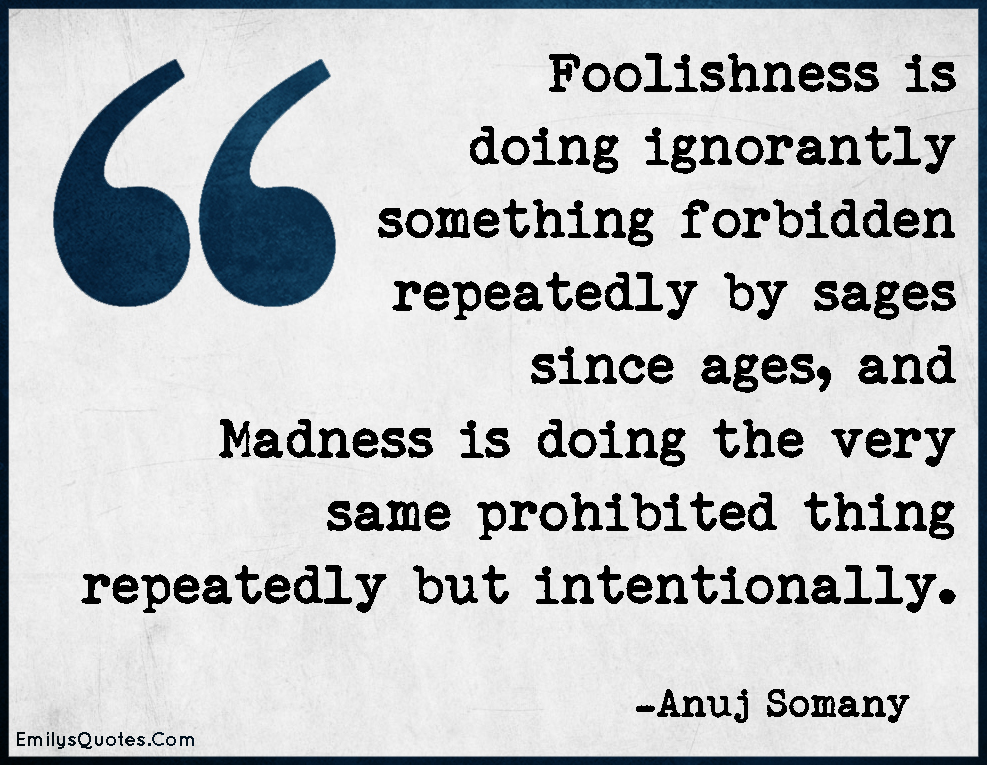 EmilysQuotes.Com - foolishness, ignorance, forbidden, repeatedly, Madness, intentionally, intelligent, wisdom, Anuj Somany