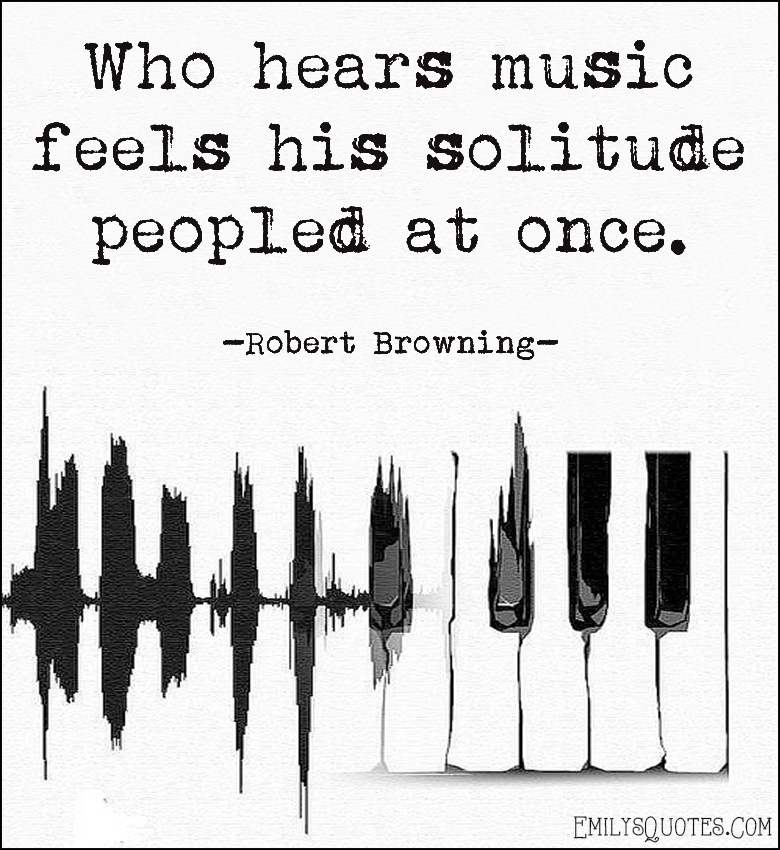 EmilysQuotes.Com - hear, music, feel, feelings, solitude, peopled at once, inspirational, Robert Browning