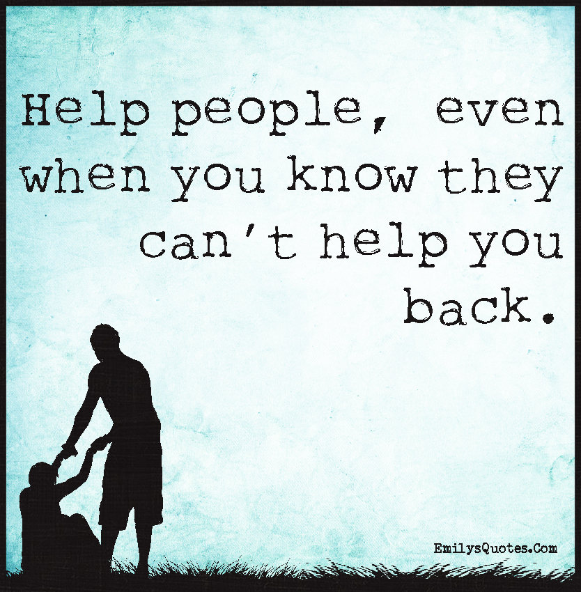 Help Quotes Delectable Help People Even When You Know They Can't Help You Back  Popular