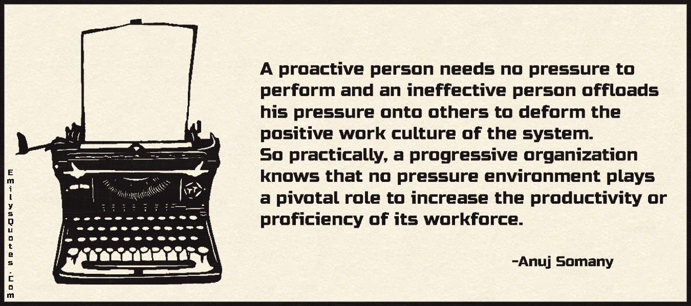 A Proactive Person Needs No Pressure To Perform And An