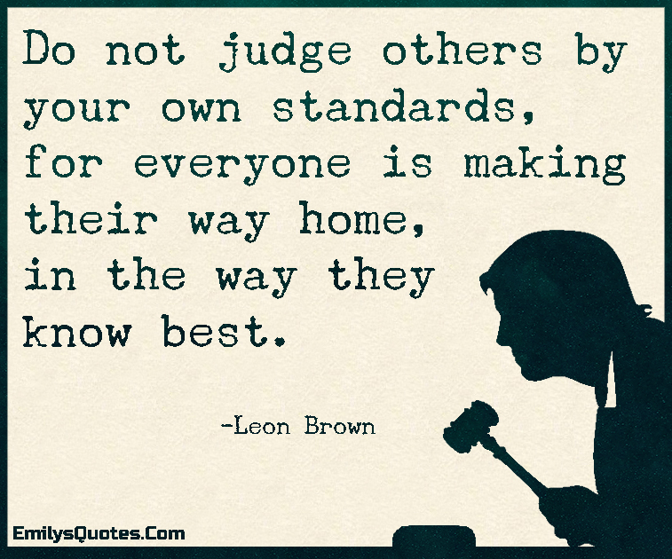 Do Not Judge Others By Your Own Standards For Everyone Is Making