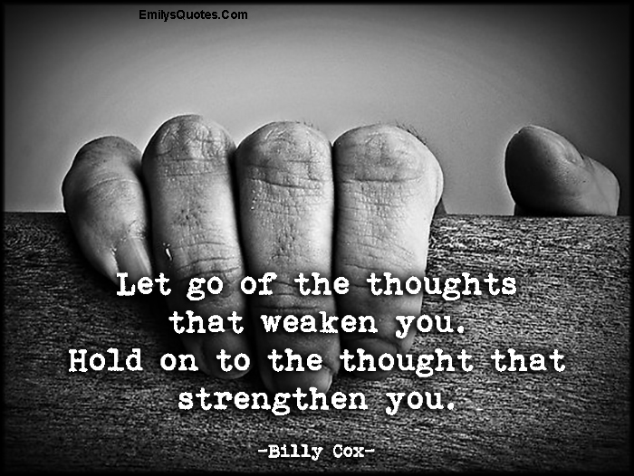 EmilysQuotes.Com - letting go, thoughts, thinking, weaken, hold on, strengthen, strength, advice, inspirational, Billy Cox