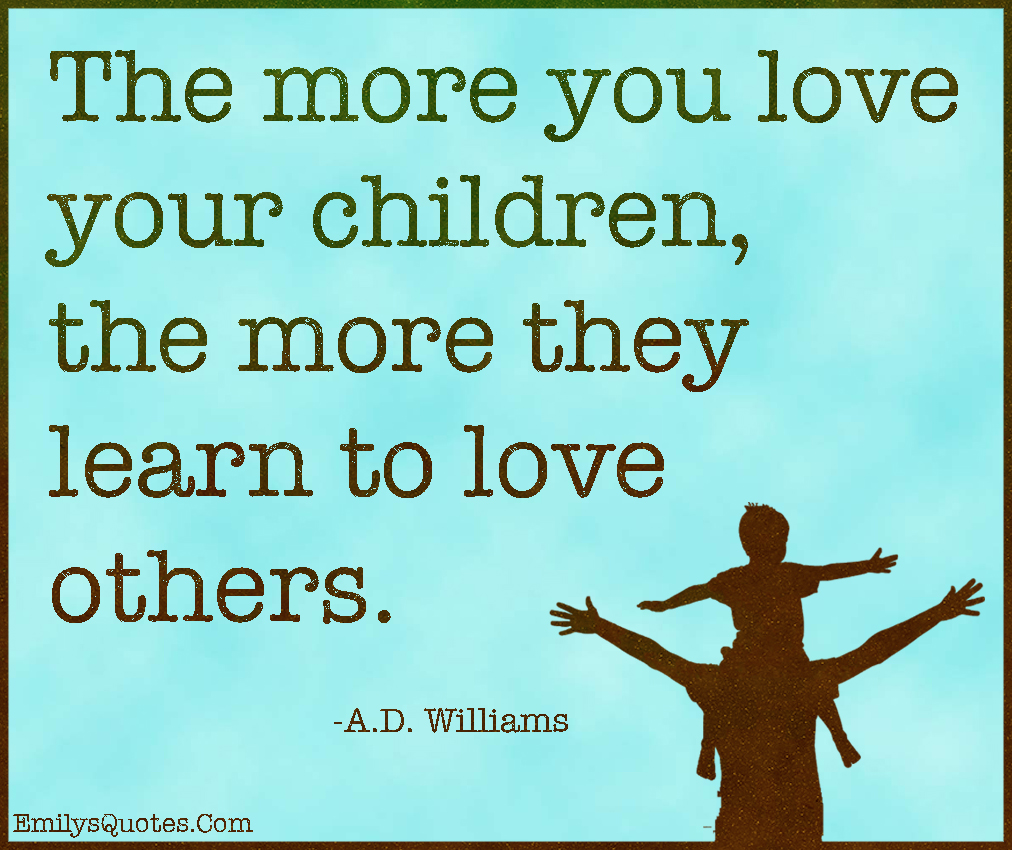 Inspirational Quotes For Kids The More You Love Your Children The More They Learn To Love