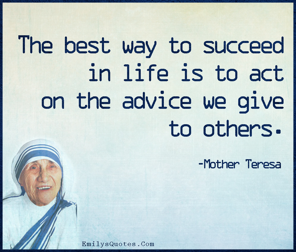Life Quotes Mother Teresa Adorable The Best Way To Succeed In Life Is To Act On The Advice We Give To